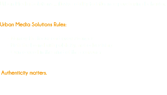 Urban Media Solutions ... illusive ability to influence purchasing behavior. Urban Media Solutions Rules: Narrow the focus and grow stronger Birth the brand with publicity, not advertising Own a word in the mind of the consumer Authenticity matters.